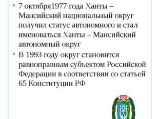 7 октября1977 года Ханты – Мансийский национальный округ получил статус автон