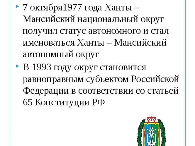 7 октября1977 года Ханты – Мансийский национальный округ получил статус автон...