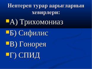 Нептереп турар аарыгларнын хевирлери: А) Трихомониаз Б) Сифилис В) Гонорея Г)