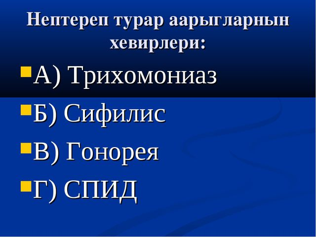 Нептереп турар аарыгларнын хевирлери: А) Трихомониаз Б) Сифилис В) Гонорея Г)...