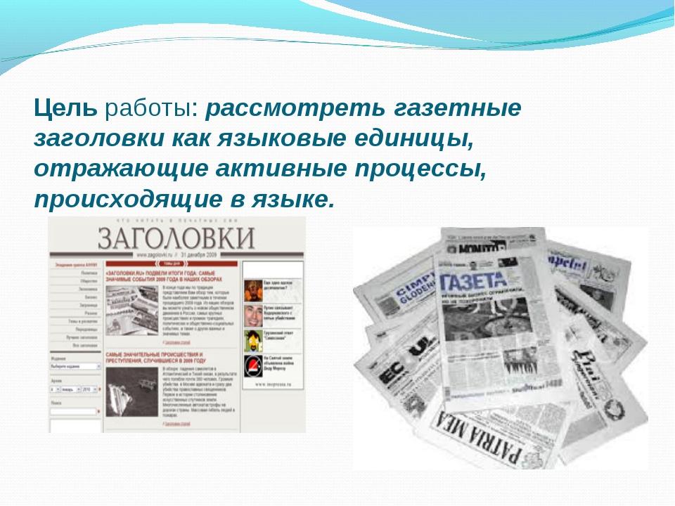 Цель работы: рассмотреть газетные заголовки как языковые единицы, отражающие...