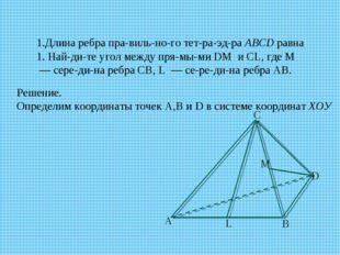 1.Длина ребра правильного тетраэдраABCDравна 1. Найдите угол между