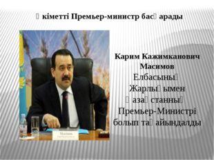 Үкіметті Премьер-министр басқарады Карим Кажимканович Масимов Елбасының Жарлы