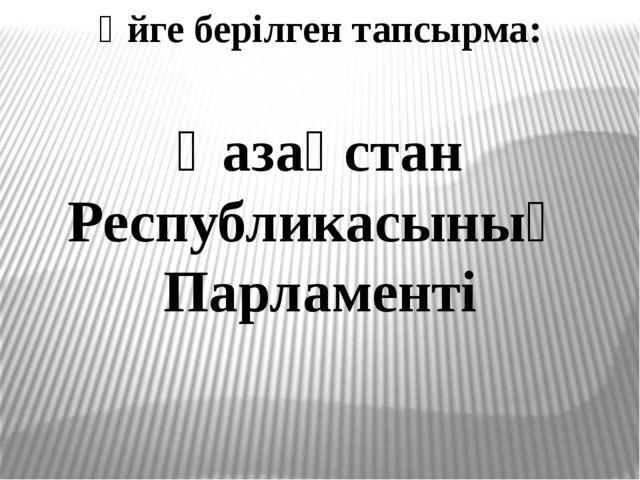 Үйге берілген тапсырма: Қазақстан Республикасының Парламенті