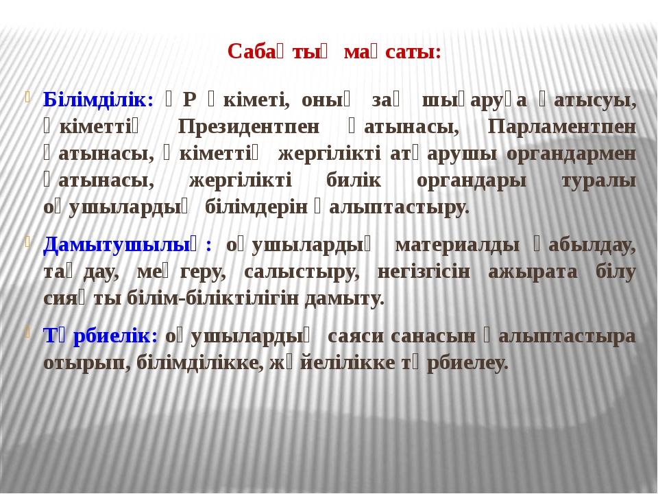 Сабақтың мақсаты: Білімділік: ҚР Үкіметі, оның заң шығаруға қатысуы, Үкіметт...