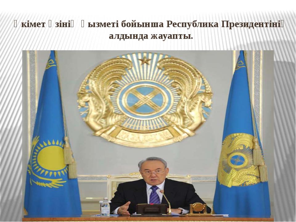 Үкімет өзінің қызметі бойынша Республика Президентінің алдында жауапты.