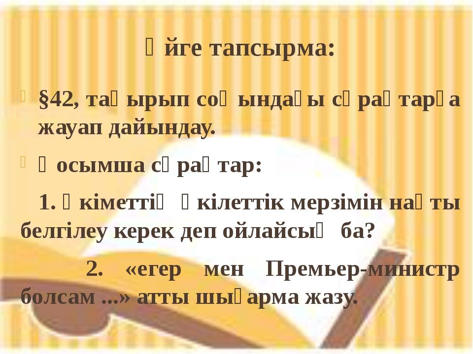 Үйге тапсырма: §42, тақырып соңындағы сұрақтарға жауап дайындау. Қосымша сұра...