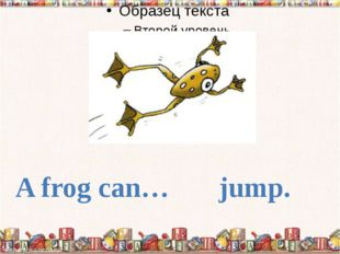A frog can… jump.