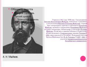 Родился в 1821 году. В Москве. Сын дворянинаНиколая Аполлоновича Майкова, жи