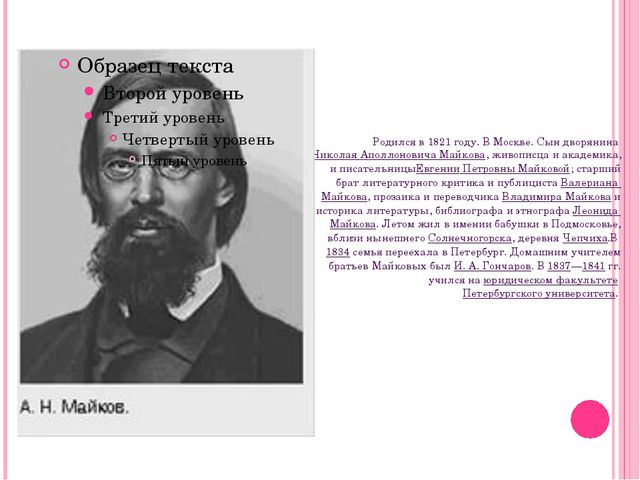 Родился в 1821 году. В Москве. Сын дворянинаНиколая Аполлоновича Майкова, жи...