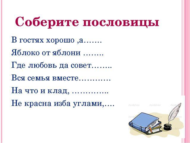 Соберите пословицы В гостях хорошо ,а……. Яблокоотяблони…….. Где любовь да...