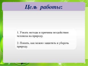 Цель работы: 1. Узнать методы и причины воздействия человека на природу. 2. П