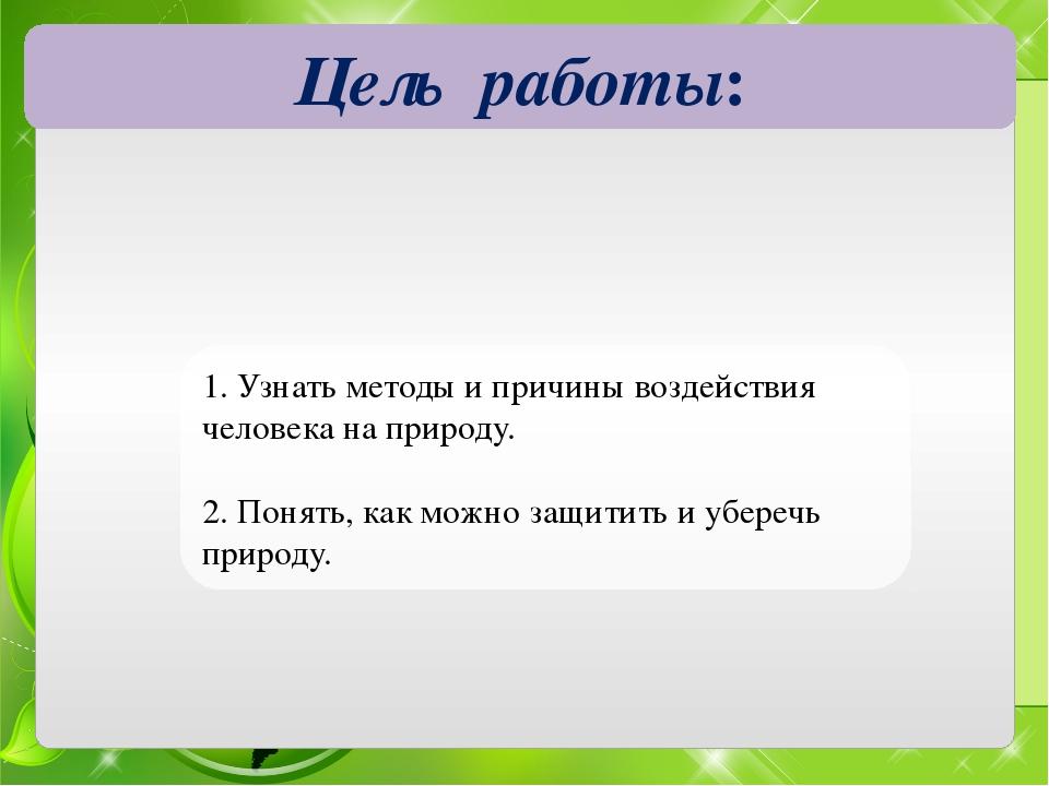 Цель работы: 1. Узнать методы и причины воздействия человека на природу. 2. П...