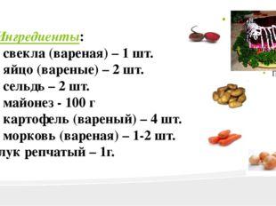 Ингредиенты: • свекла (вареная) – 1 шт. • яйцо (вареные) – 2 шт. • сельдь – 2