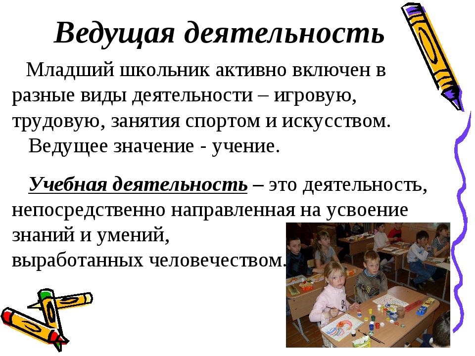 Ведущая деятельность Младший школьник активно включен в разные виды деятельно...