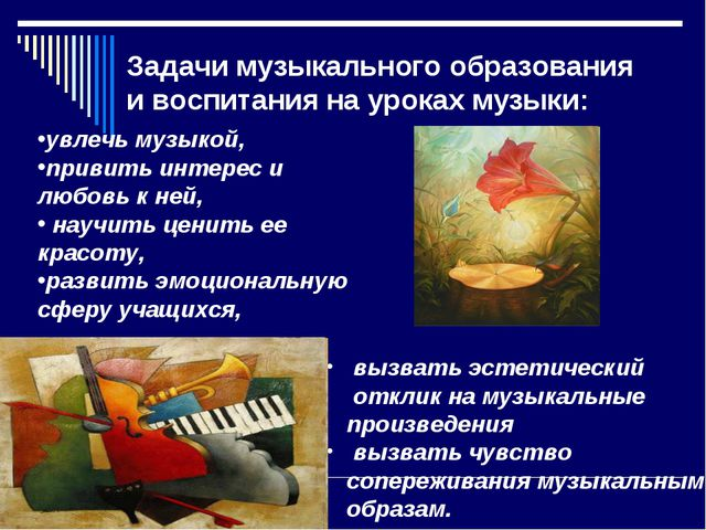 Задачи музыкального образования и воспитания на уроках музыки: вызвать эстети...