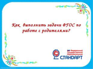 Как выполнить задачи ФГОС по работе с родителями? FokinaLida.75@mail.ru