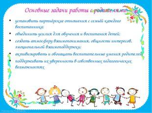 Основные задачи работы с родителями: установить партнёрские отношения с семьё