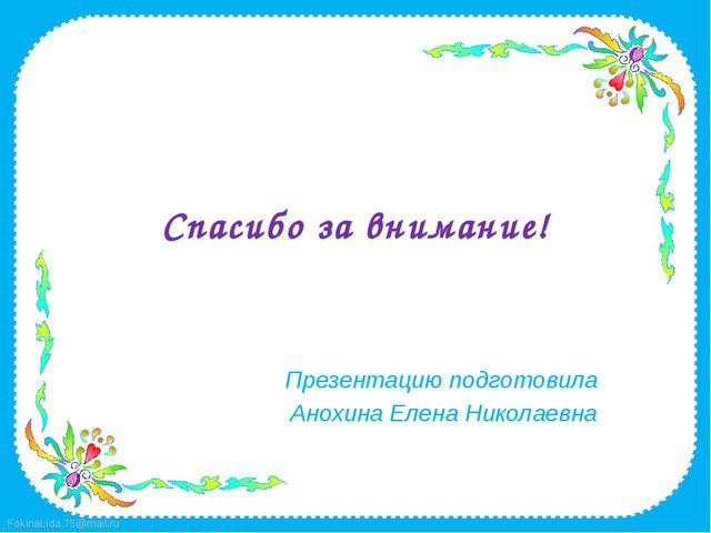 Спасибо за внимание! Презентацию подготовила Анохина Елена Николаевна FokinaL...