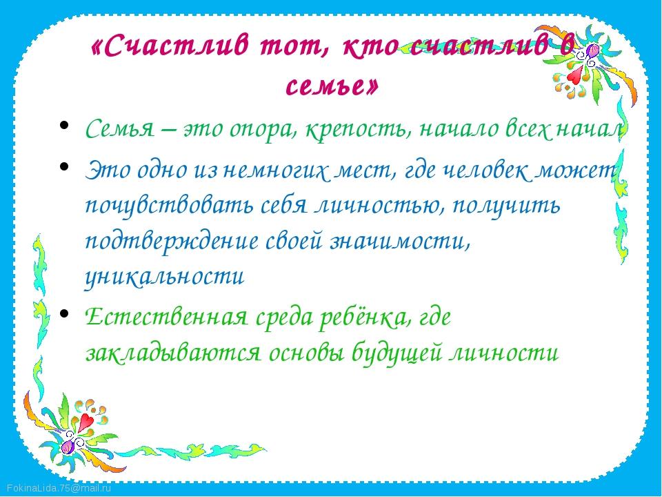 «Счастлив тот, кто счастлив в семье» Семья – это опора, крепость, начало всех...