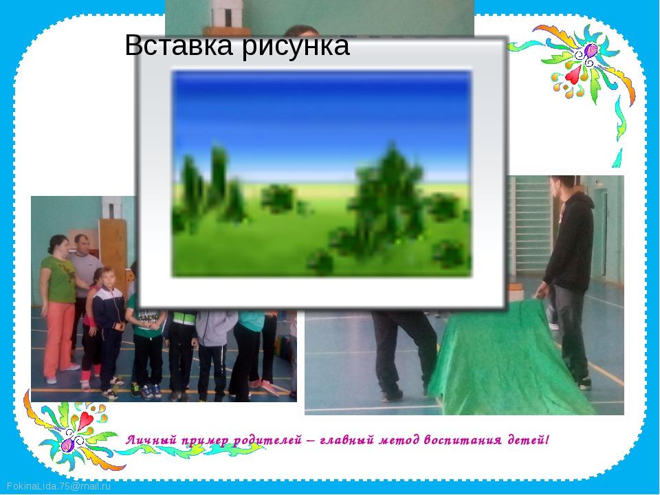 Личный пример родителей – главный метод воспитания детей! FokinaLida.75@mail...