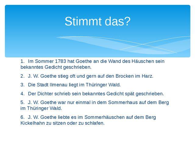 1.Im Sommer 1783 hat Goethe an die Wand des Häuschen sein bekanntes Gedicht...