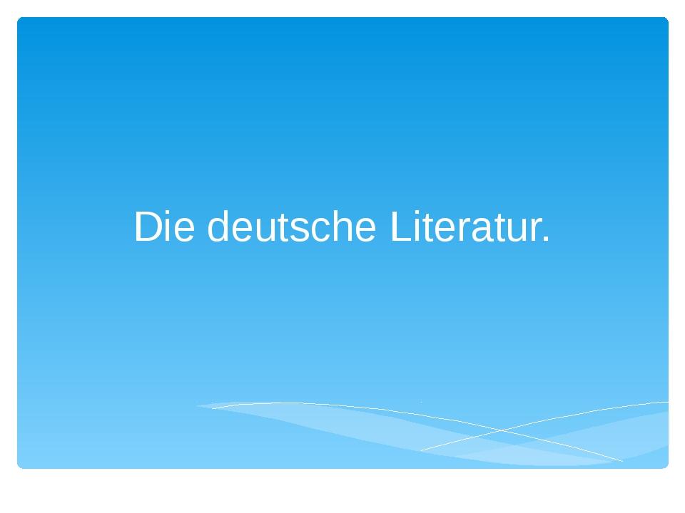 Die deutsche Literatur.