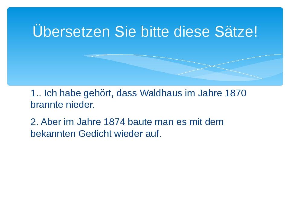 1.. Ich habe gehört, dass Waldhaus im Jahre 1870 brannte nieder. 2. Aber im J...