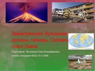 Землетрясения. Вулканизм и вулканы, гейзеры. Сейсмические пояса Земли. Подгот