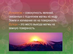 Вулканизм – совокупность явлений, связанных с поднятием магмы из недр Земли и