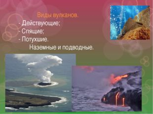 Виды вулканов. - Действующие; - Спящие; - Потухшие. Наземные и подводные.