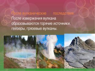 После вулканические последствия. После извержения вулкана образовываются горя
