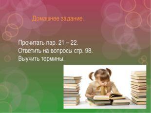 Домашнее задание. Прочитать пар. 21 – 22. Ответить на вопросы стр. 98. Выучи