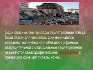 Седи опасных сил природы землетрясения всегда были бедой для человека. Они на