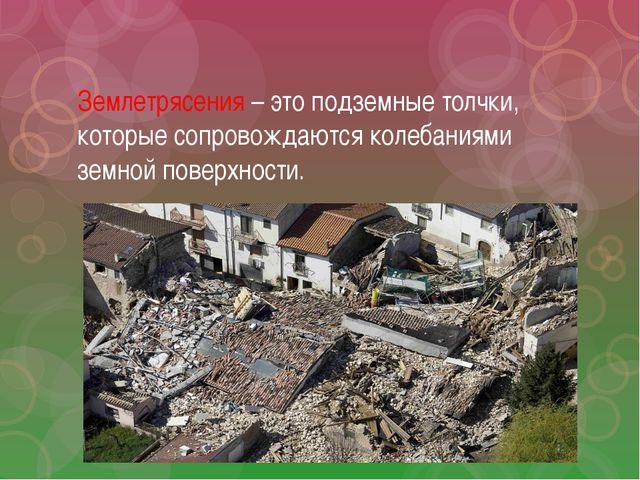 Землетрясения – это подземные толчки, которые сопровождаются колебаниями земн...