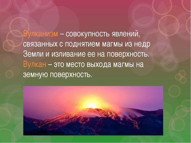 Вулканизм – совокупность явлений, связанных с поднятием магмы из недр Земли и...