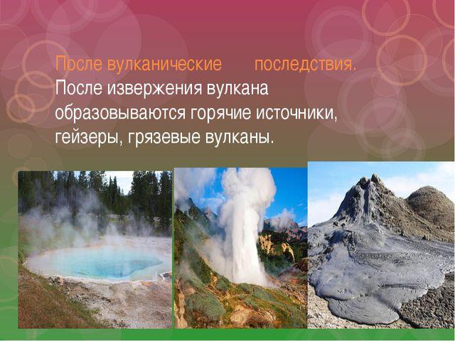 После вулканические последствия. После извержения вулкана образовываются горя...