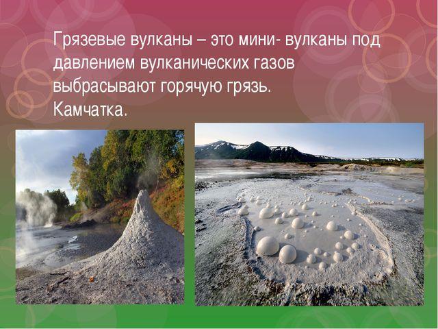 Грязевые вулканы – это мини- вулканы под давлением вулканических газов выбрас...