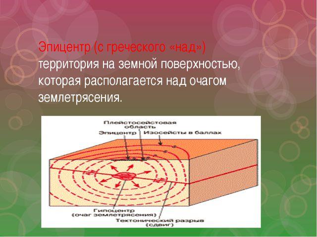 Эпицентр (с греческого «над») территория на земной поверхностью, которая расп...