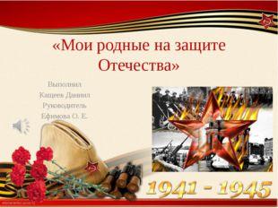 «Мои родные на защите Отечества» Выполнил Кащеев Даниил Руководитель Ефимова