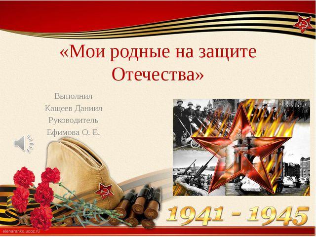 «Мои родные на защите Отечества» Выполнил Кащеев Даниил Руководитель Ефимова...