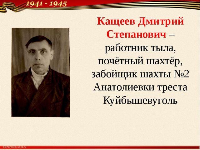 Кащеев Дмитрий Степанович – работник тыла, почётный шахтёр, забойщик шахты №2...