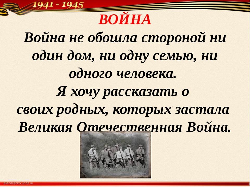 ВОЙНА Война не обошла стороной ни один дом, ни одну семью, ни одного человека...
