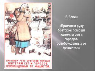 В.Елкин «Протянем руку братской помощи жителям сел и городов, освобожденных о