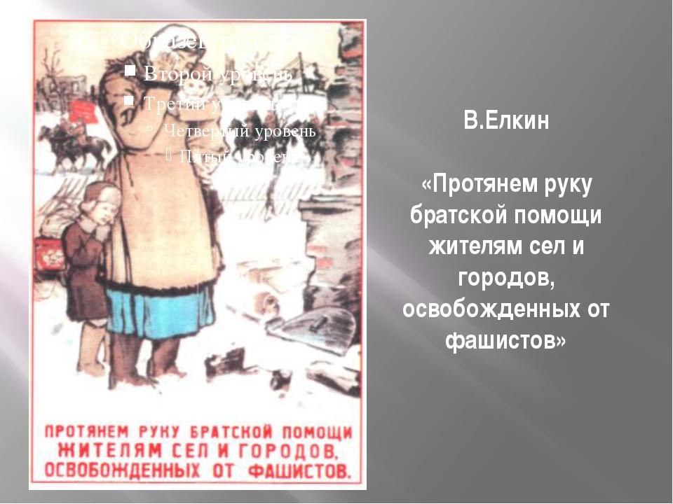 В.Елкин «Протянем руку братской помощи жителям сел и городов, освобожденных о...