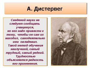 А. Дистервег Сведений науки не следует сообщать учащемуся, но его надо привес