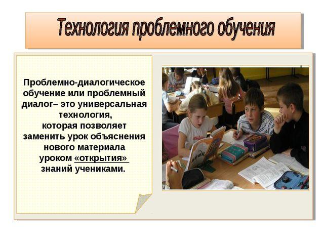 Проблемно-диалогическое обучение или проблемный диалог– это универсальная тех...