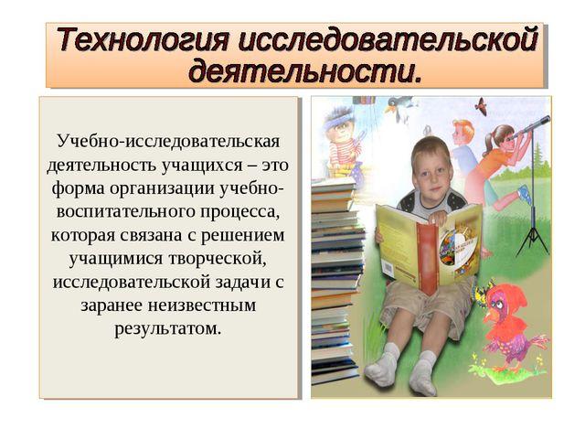 Учебно-исследовательская деятельность учащихся – это форма организации учебн...