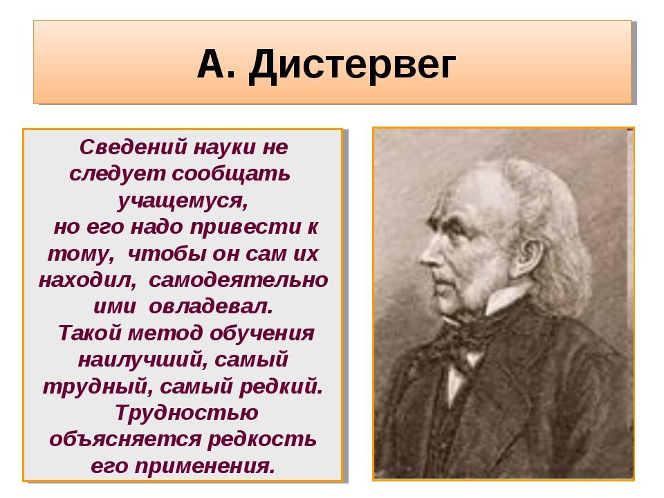 А. Дистервег Сведений науки не следует сообщать учащемуся, но его надо привес...