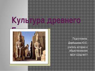 Культура древнего Египта Подготовила: Дербышева Ю.Е. учитель истории и общест